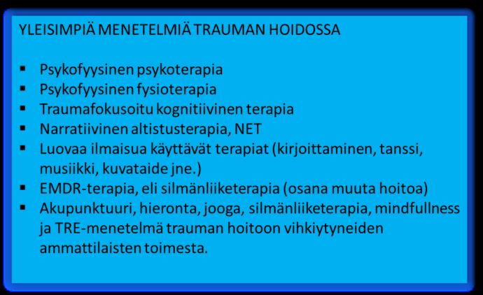 Yleisimpiä menetelmiä trauman hoidossa: psykofyysinen psykoterapia tai fysioterapia, traumafokusoitu kognitiivinen terapia, narratiivinen altistusterapia NET, Luovaa ilmaisua käyytävät terapiat ( kirjoittaminen, tanssi, musiikki, kuvataide, jne.), EMDR-terapia eli silmänliiketerapia (osana muuta hoitoa), akupunktuuri, hieronta, jooga, silmänliiketerapia, mindfulness ja TRE-menetelmä trauman hoitoon vihkiytyneiden ammattilaisten toimesta.